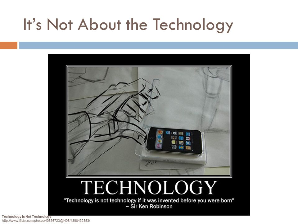 It's Not About the Technology Technology Is Not Technology http://www.flickr.com/photos/40836723@N08/4390432853/