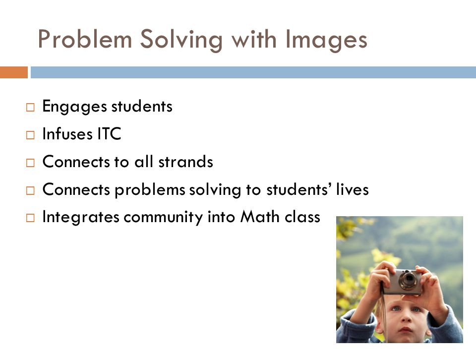Problem Solving with Images  Engages students  Infuses ITC  Connects to all strands  Connects problems solving to students' lives  Integrates com