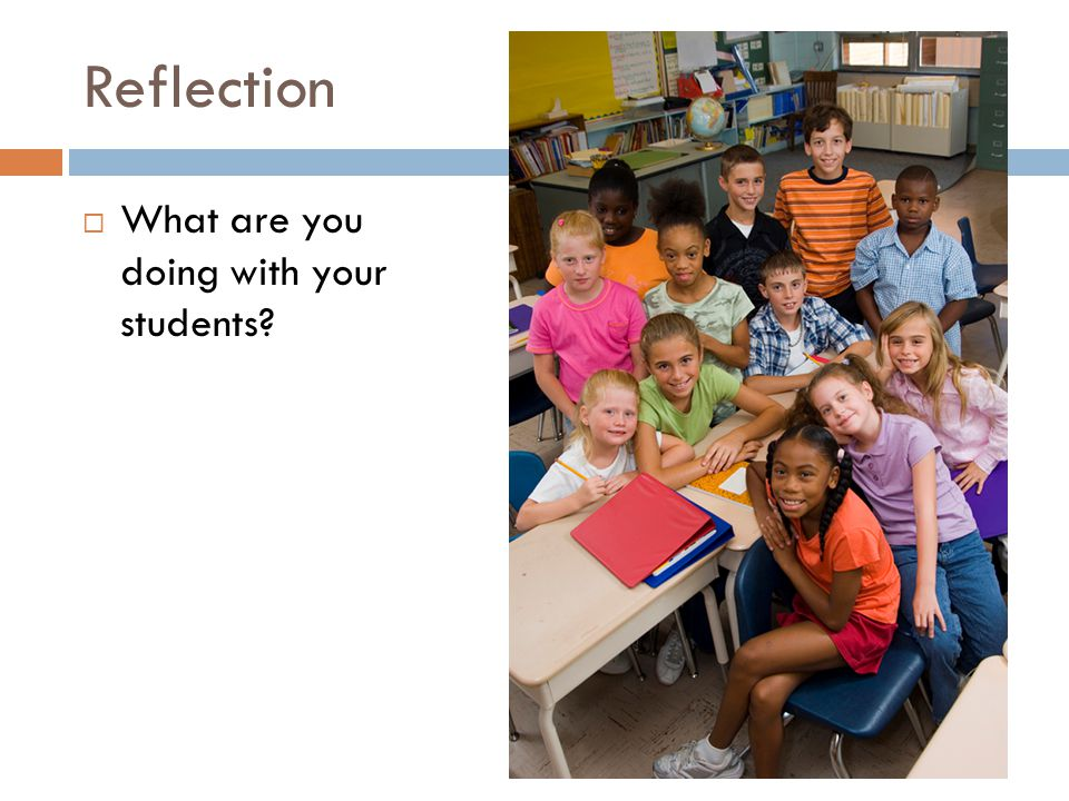 Reflection  What are you doing with your students