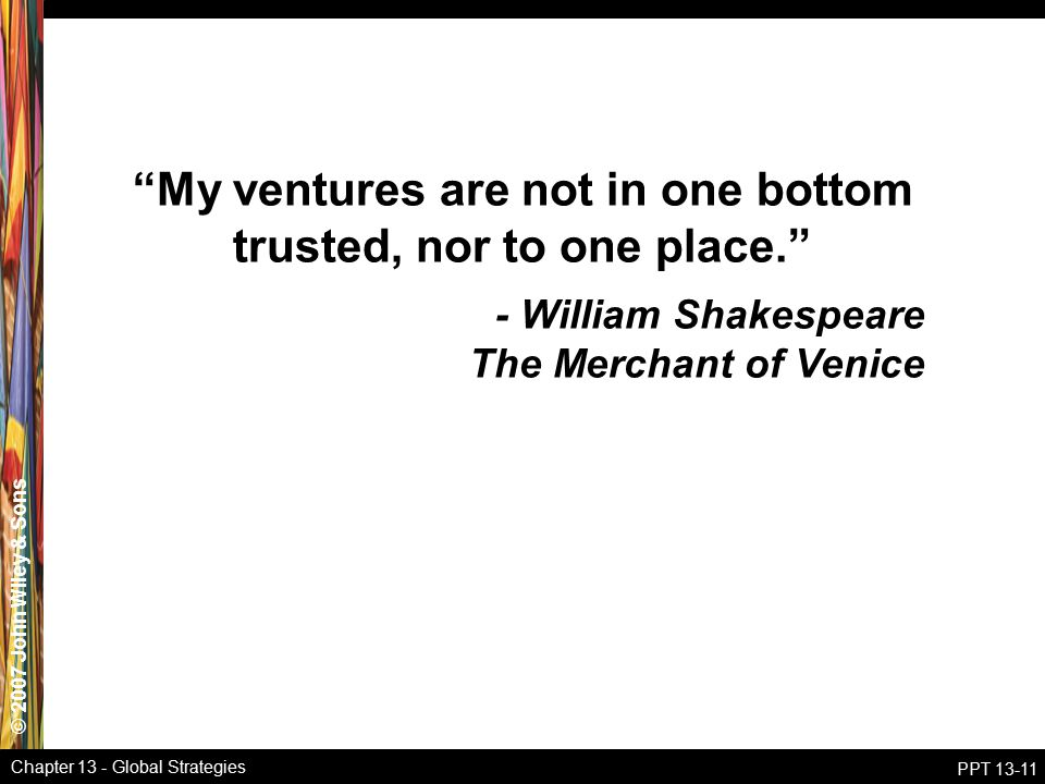 © 2007 John Wiley & Sons Chapter 13 - Global Strategies PPT 13-11 My ventures are not in one bottom trusted, nor to one place. - William Shakespeare The Merchant of Venice
