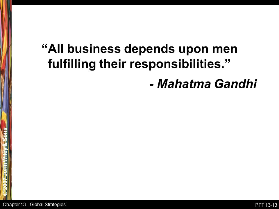 © 2007 John Wiley & Sons Chapter 13 - Global Strategies PPT 13-13 All business depends upon men fulfilling their responsibilities. - Mahatma Gandhi
