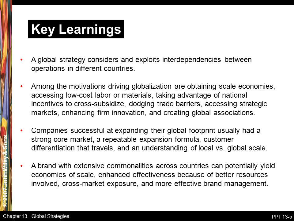 © 2007 John Wiley & Sons Chapter 13 - Global Strategies PPT 13-5 Key Learnings A global strategy considers and exploits interdependencies between oper