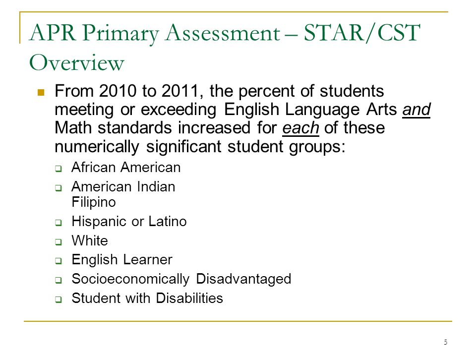 5 APR Primary Assessment – STAR/CST Overview From 2010 to 2011, the percent of students meeting or exceeding English Language Arts and Math standards increased for each of these numerically significant student groups:  African American  American Indian Filipino  Hispanic or Latino  White  English Learner  Socioeconomically Disadvantaged  Student with Disabilities