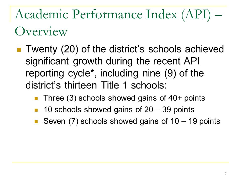 7 Twenty (20) of the district's schools achieved significant growth during the recent API reporting cycle*, including nine (9) of the district's thirteen Title 1 schools: Three (3) schools showed gains of 40+ points 10 schools showed gains of 20 – 39 points Seven (7) schools showed gains of 10 – 19 points Academic Performance Index (API) – Overview