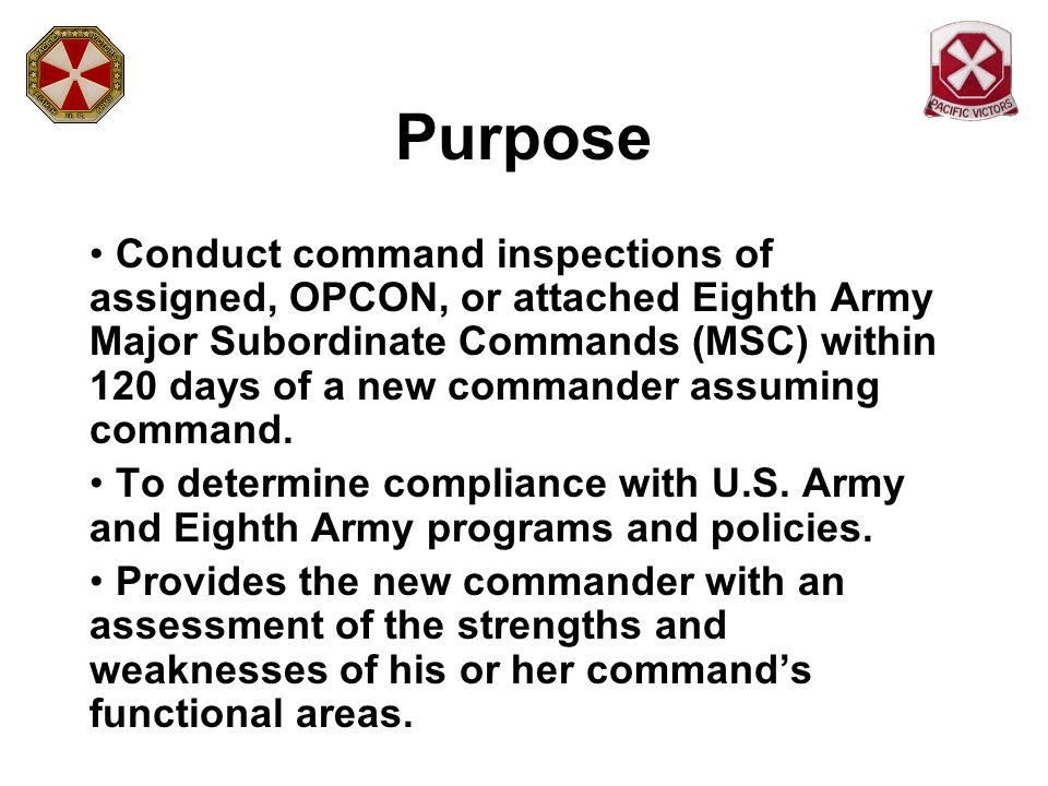 Purpose Conduct command inspections of assigned, OPCON, or attached Eighth Army Major Subordinate Commands (MSC) within 120 days of a new commander as
