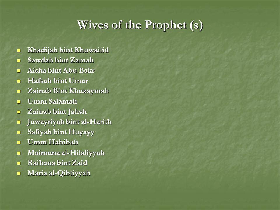 Wives of the Prophet (s) Khadijah bint Khuwailid Khadijah bint Khuwailid Sawdah bint Zamah Sawdah bint Zamah Aisha bint Abu Bakr Aisha bint Abu Bakr Hafsah bint Umar Hafsah bint Umar Zainab Bint Khuzaymah Zainab Bint Khuzaymah Umm Salamah Umm Salamah Zainab bint Jahsh Zainab bint Jahsh Juwayriyah bint al-Harith Juwayriyah bint al-Harith Safiyah bint Huyayy Safiyah bint Huyayy Umm Habibah Umm Habibah Maimuna al-Hilaliyyah Maimuna al-Hilaliyyah Raihana bint Zaid Raihana bint Zaid Maria al-Qibtiyyah Maria al-Qibtiyyah