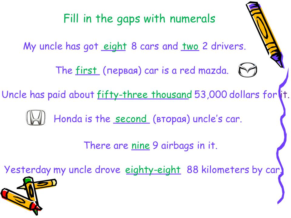 Fill in the gaps with numerals My uncle has got ____ 8 cars and ___ 2 drivers. The ____ (первая) car is a red mazda. Uncle has paid about ____________