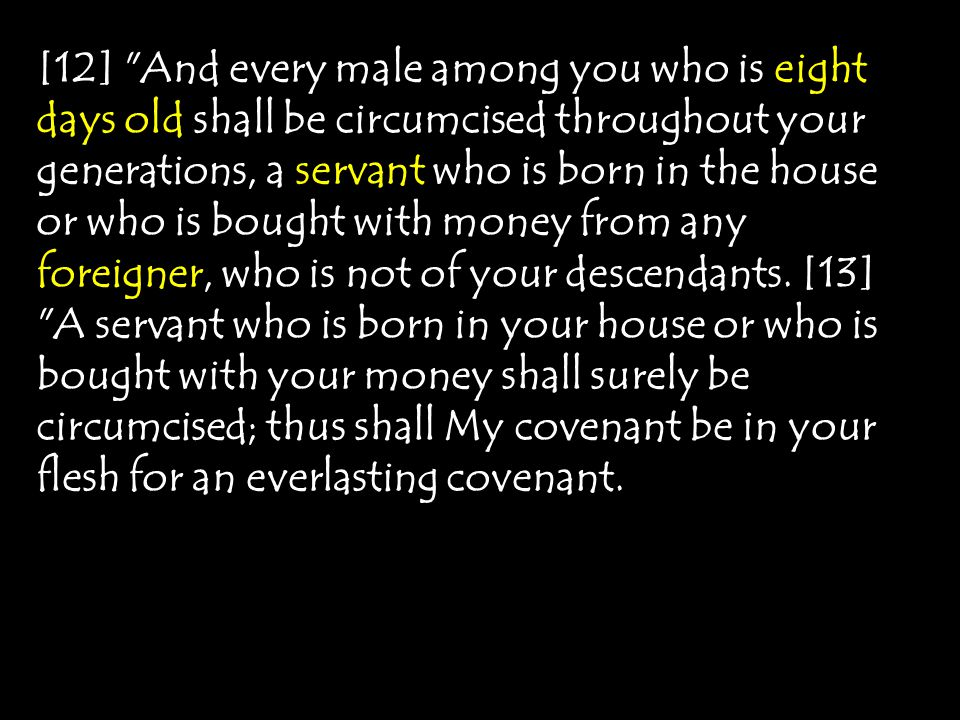 [12] And every male among you who is eight days old shall be circumcised throughout your generations, a servant who is born in the house or who is bought with money from any foreigner, who is not of your descendants.