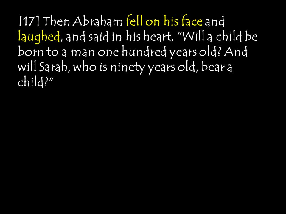 [17] Then Abraham fell on his face and laughed, and said in his heart, Will a child be born to a man one hundred years old.