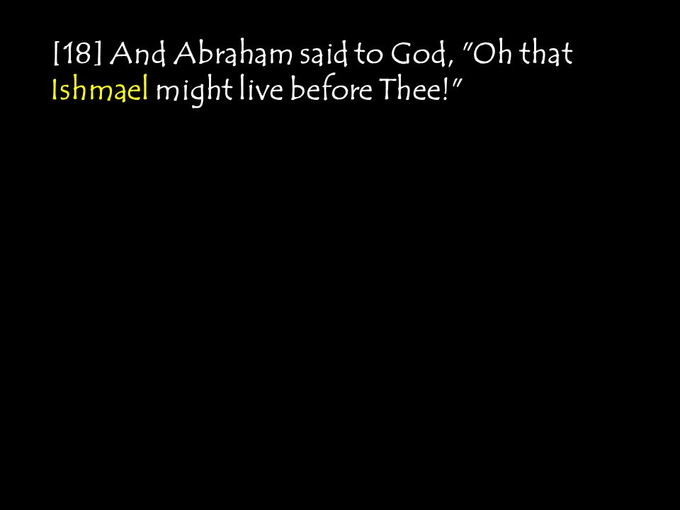 [18] And Abraham said to God, Oh that Ishmael might live before Thee!