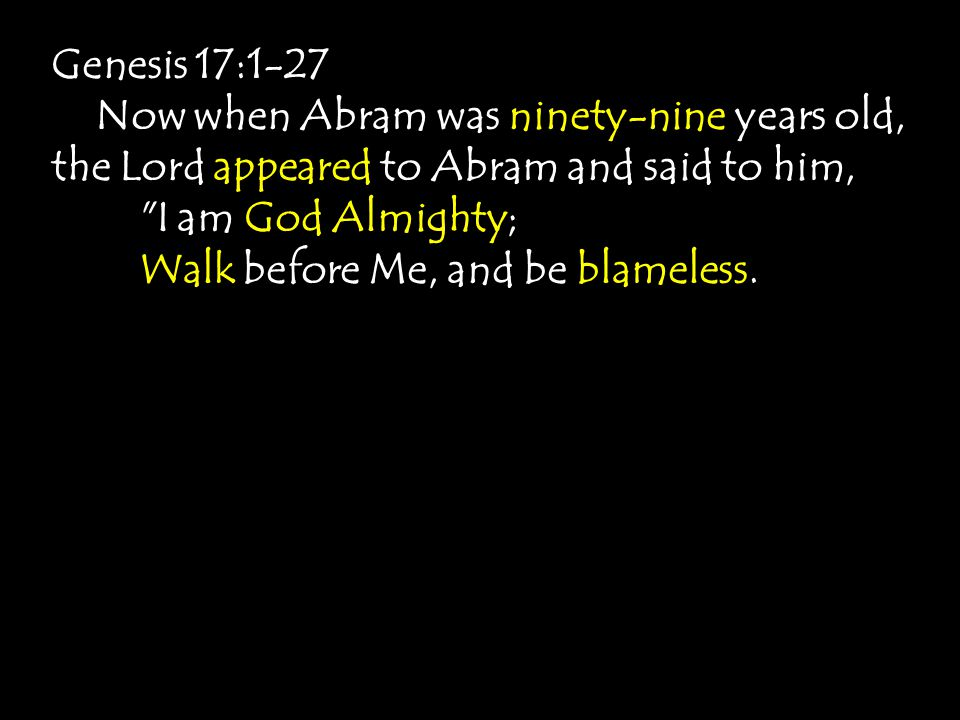 Genesis 17:1-27 Now when Abram was ninety-nine years old, the Lord appeared to Abram and said to him, I am God Almighty; Walk before Me, and be blameless.