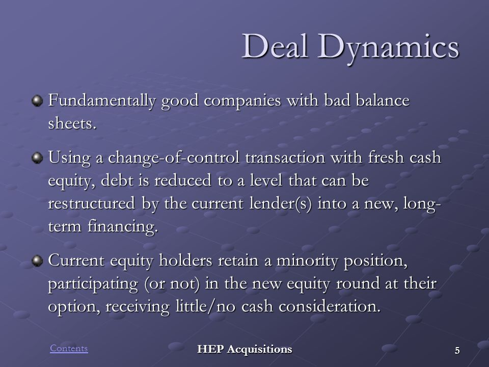 HEP Acquisitions Deal Dynamics Fundamentally good companies with bad balance sheets. Using a change-of-control transaction with fresh cash equity, deb