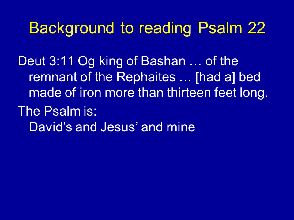 Background to reading Psalm 22 Deut 3:11 Og king of Bashan … of the remnant of the Rephaites … [had a] bed made of iron more than thirteen feet long.