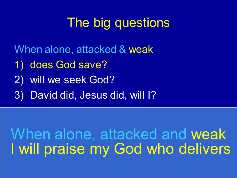 The big questions When alone, attacked & weak 1)does God save? 2)will we seek God? 3)David did, Jesus did, will I? When alone, attacked and weak I wil