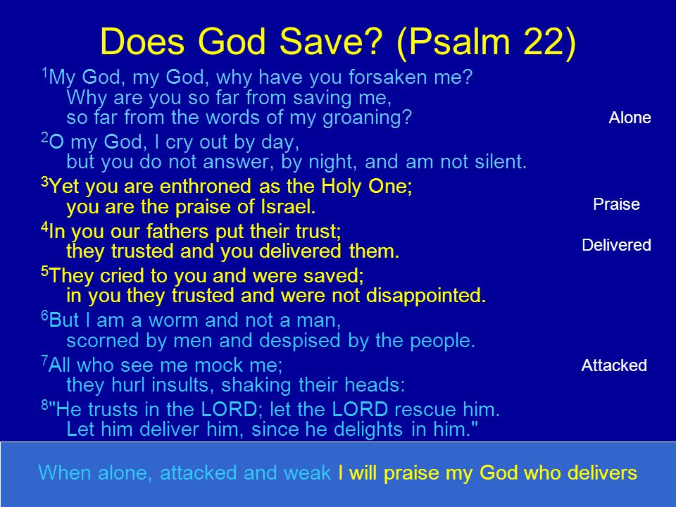 Does God Save? (Psalm 22) 1 My God, my God, why have you forsaken me? Why are you so far from saving me, so far from the words of my groaning? 2 O my