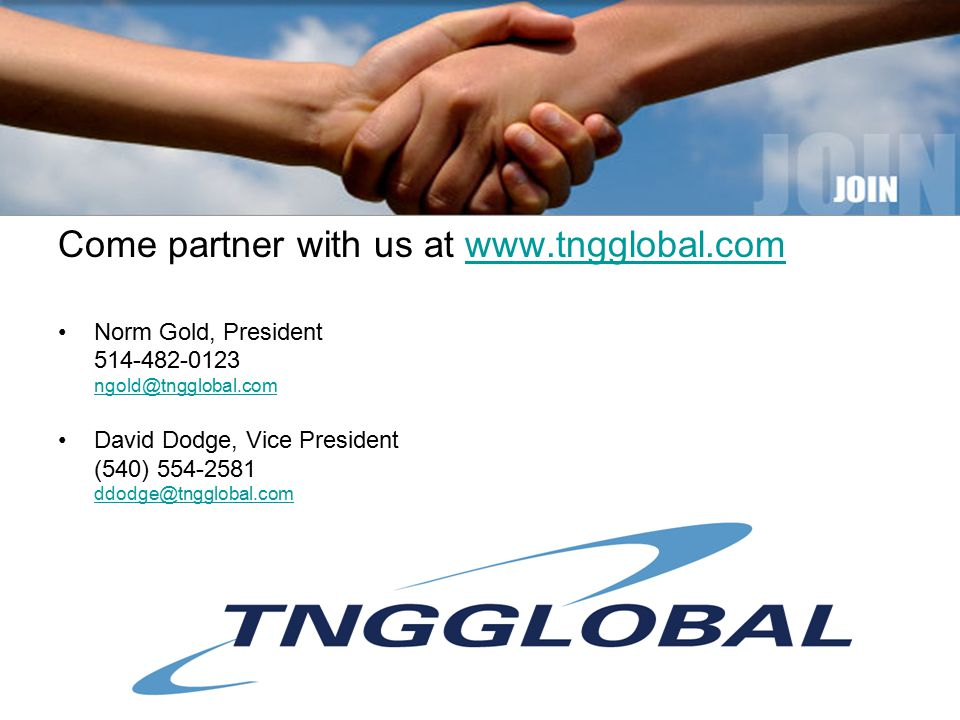 Come partner with us at www.tngglobal.comwww.tngglobal.com Norm Gold, President 514-482-0123 ngold@tngglobal.com ngold@tngglobal.com David Dodge, Vice President (540) 554-2581 ddodge@tngglobal.com ddodge@tngglobal.com