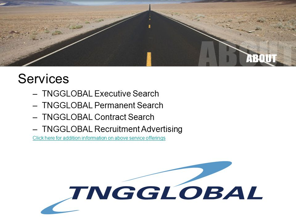 Services –TNGGLOBAL Executive Search –TNGGLOBAL Permanent Search –TNGGLOBAL Contract Search –TNGGLOBAL Recruitment Advertising Click here for addition information on above service offerings
