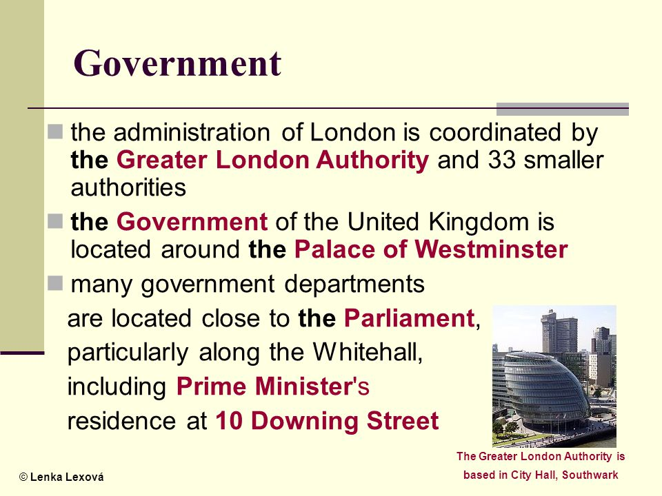 © Lenka Lexová Government the administration of London is coordinated by the Greater London Authority and 33 smaller authorities the Government of the United Kingdom is located around the Palace of Westminster many government departments are located close to the Parliament, particularly along the Whitehall, including Prime Minister s residence at 10 Downing Street The Greater London Authority is based in City Hall, Southwark