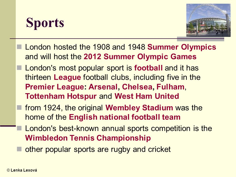 © Lenka Lexová Sports London hosted the 1908 and 1948 Summer Olympics and will host the 2012 Summer Olympic Games London s most popular sport is football and it has thirteen League football clubs, including five in the Premier League: Arsenal, Chelsea, Fulham, Tottenham Hotspur and West Ham United from 1924, the original Wembley Stadium was the home of the English national football team London s best-known annual sports competition is the Wimbledon Tennis Championship other popular sports are rugby and cricket