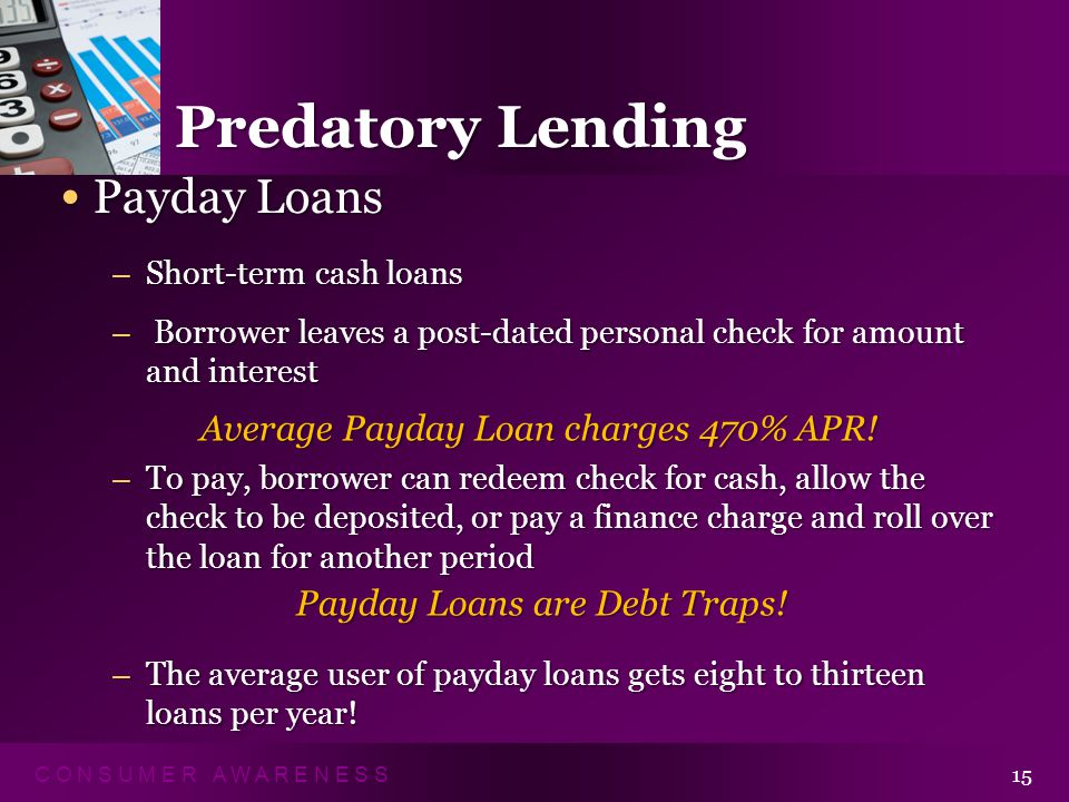 C O N S U M E R A W A R E N E S S 15 Predatory Lending Payday Loans Payday Loans – Short-term cash loans – Borrower leaves a post-dated personal check for amount and interest – To pay, borrower can redeem check for cash, allow the check to be deposited, or pay a finance charge and roll over the loan for another period – The average user of payday loans gets eight to thirteen loans per year.
