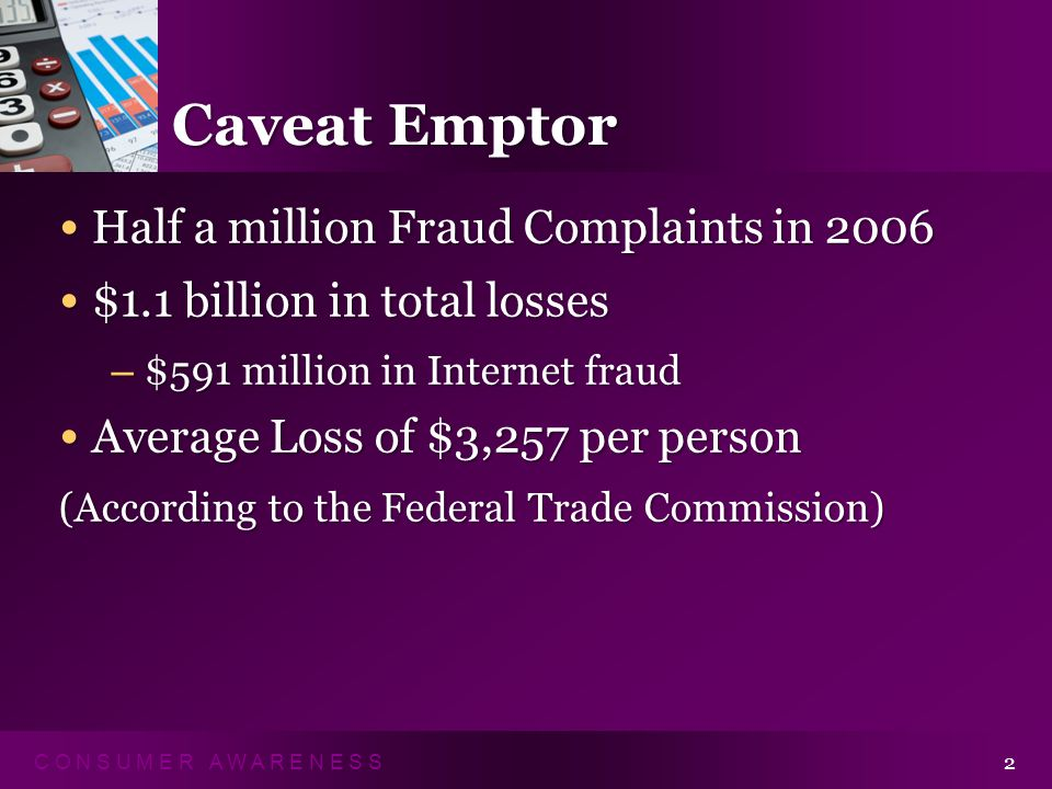 C O N S U M E R A W A R E N E S S 2 Caveat Emptor Half a million Fraud Complaints in 2006 Half a million Fraud Complaints in 2006 $1.1 billion in total losses $1.1 billion in total losses – $591 million in Internet fraud Average Loss of $3,257 per person Average Loss of $3,257 per person (According to the Federal Trade Commission)