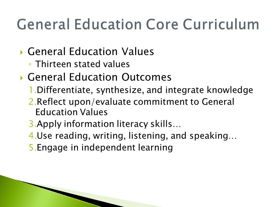  General Education Values ◦ Thirteen stated values  General Education Outcomes 1.Differentiate, synthesize, and integrate knowledge 2.Reflect upon/evaluate commitment to General Education Values 3.Apply information literacy skills… 4.Use reading, writing, listening, and speaking… 5.Engage in independent learning