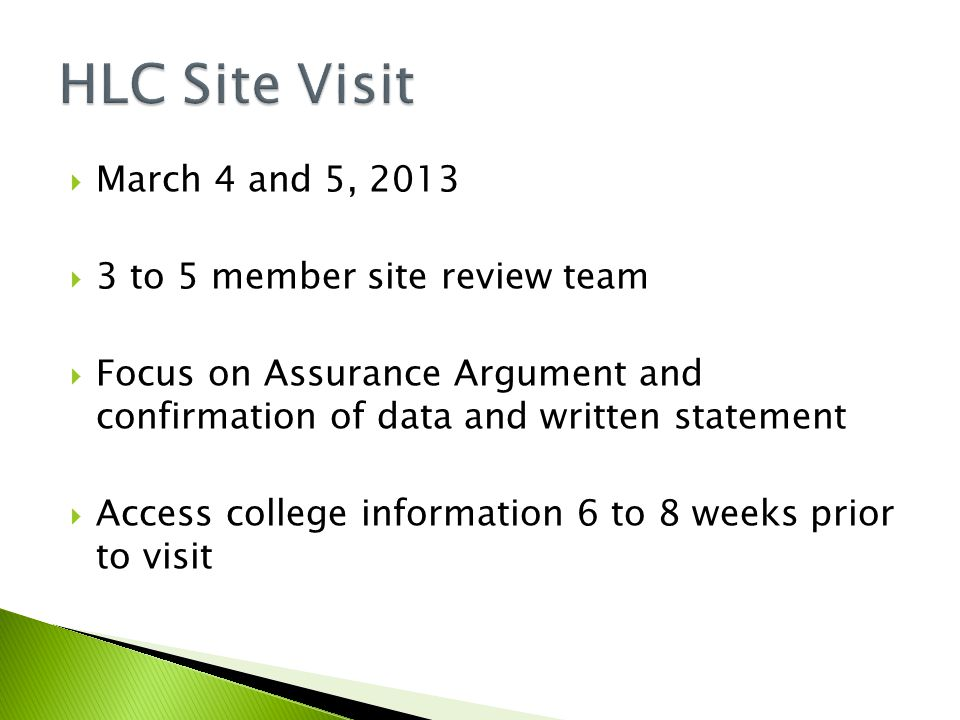 March 4 and 5, 2013  3 to 5 member site review team  Focus on Assurance Argument and confirmation of data and written statement  Access college information 6 to 8 weeks prior to visit