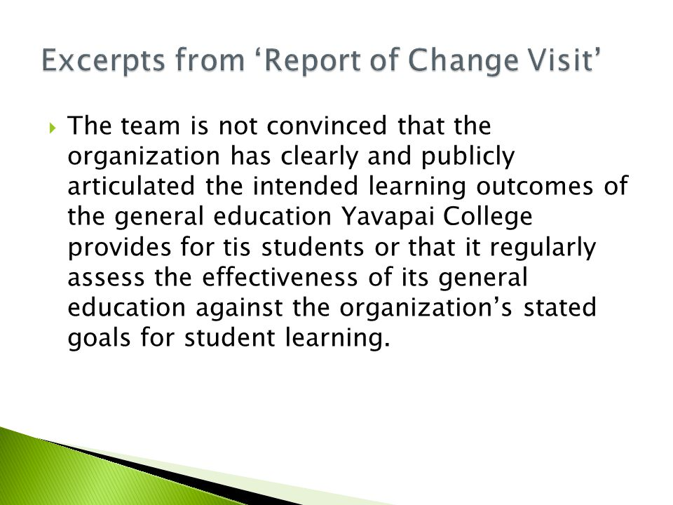  The team is not convinced that the organization has clearly and publicly articulated the intended learning outcomes of the general education Yavapai College provides for tis students or that it regularly assess the effectiveness of its general education against the organization's stated goals for student learning.