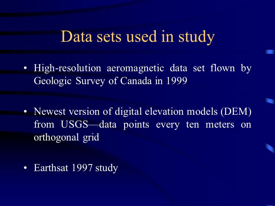 Data sets used in study High-resolution aeromagnetic data set flown by Geologic Survey of Canada in 1999 Newest version of digital elevation models (DEM) from USGS—data points every ten meters on orthogonal grid Earthsat 1997 study