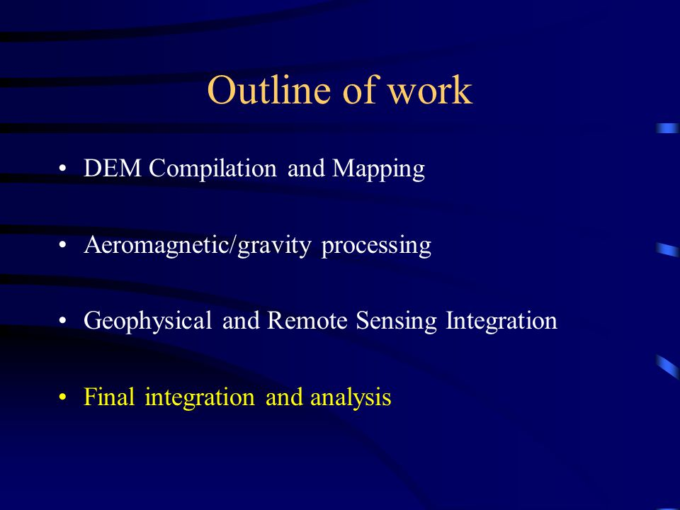 Outline of work DEM Compilation and Mapping Aeromagnetic/gravity processing Geophysical and Remote Sensing Integration Final integration and analysis