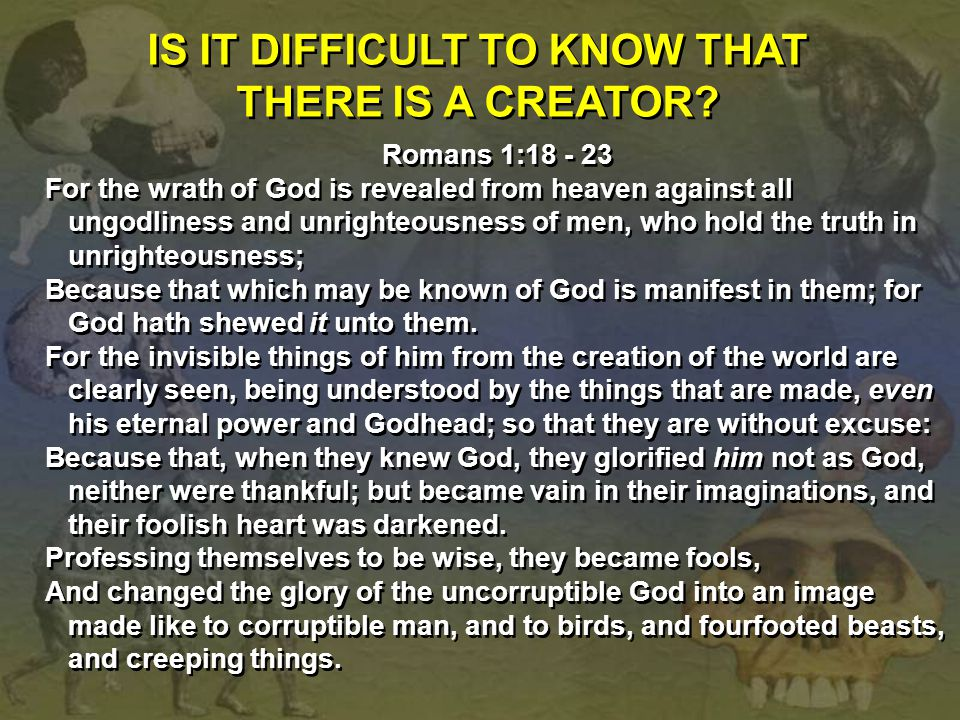 IS IT DIFFICULT TO KNOW THAT THERE IS A CREATOR? Romans 1:18 - 23 For the wrath of God is revealed from heaven against all ungodliness and unrighteous
