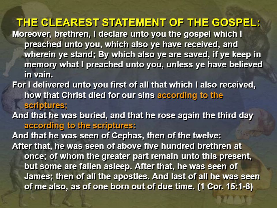 THE CLEAREST STATEMENT OF THE GOSPEL: Moreover, brethren, I declare unto you the gospel which I preached unto you, which also ye have received, and wh