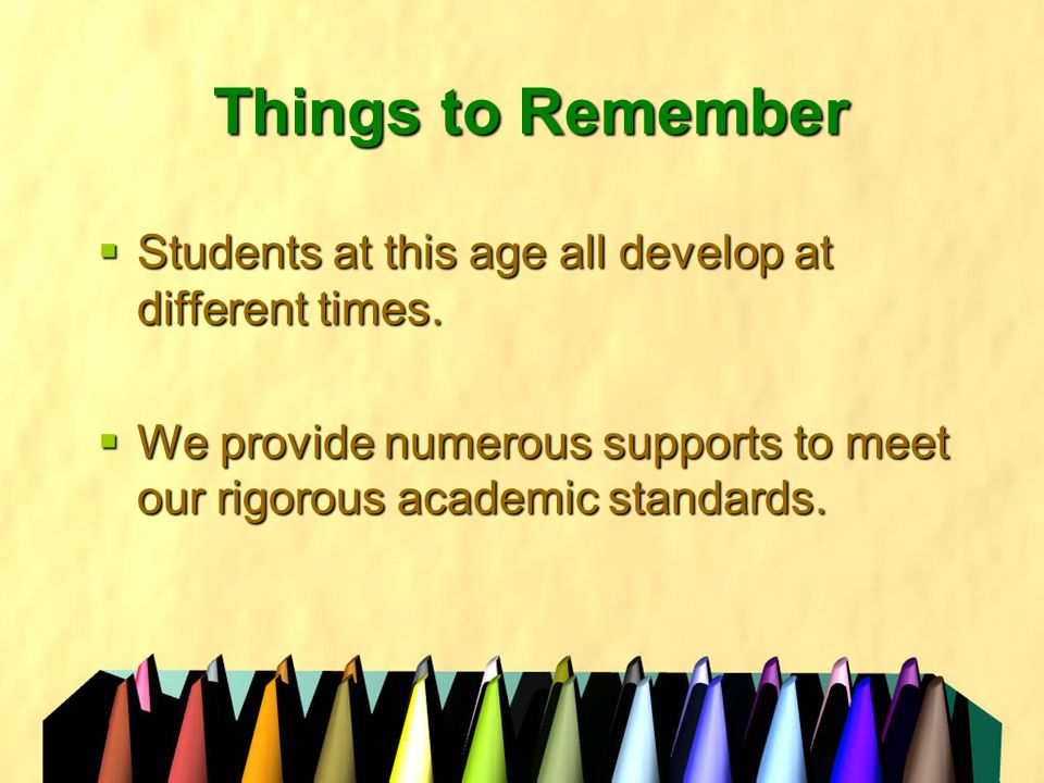 Things to Remember  Students at this age all develop at different times.