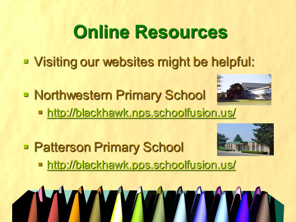 Online Resources  Visiting our websites might be helpful:  Northwestern Primary School  http://blackhawk.nps.schoolfusion.us/ http://blackhawk.nps.schoolfusion.us/  Patterson Primary School  http://blackhawk.pps.schoolfusion.us/ http://blackhawk.pps.schoolfusion.us/