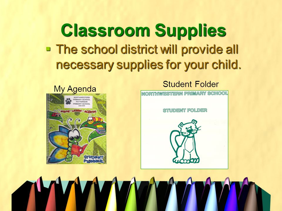 Classroom Supplies  The school district will provide all necessary supplies for your child.