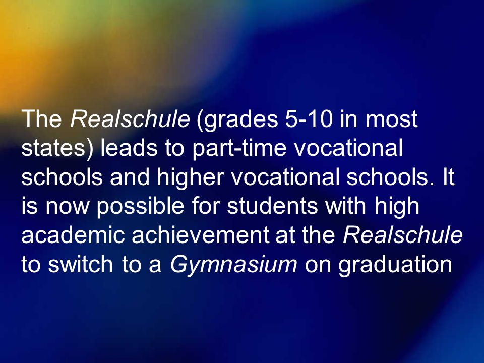 The Realschule (grades 5-10 in most states) leads to part-time vocational schools and higher vocational schools.