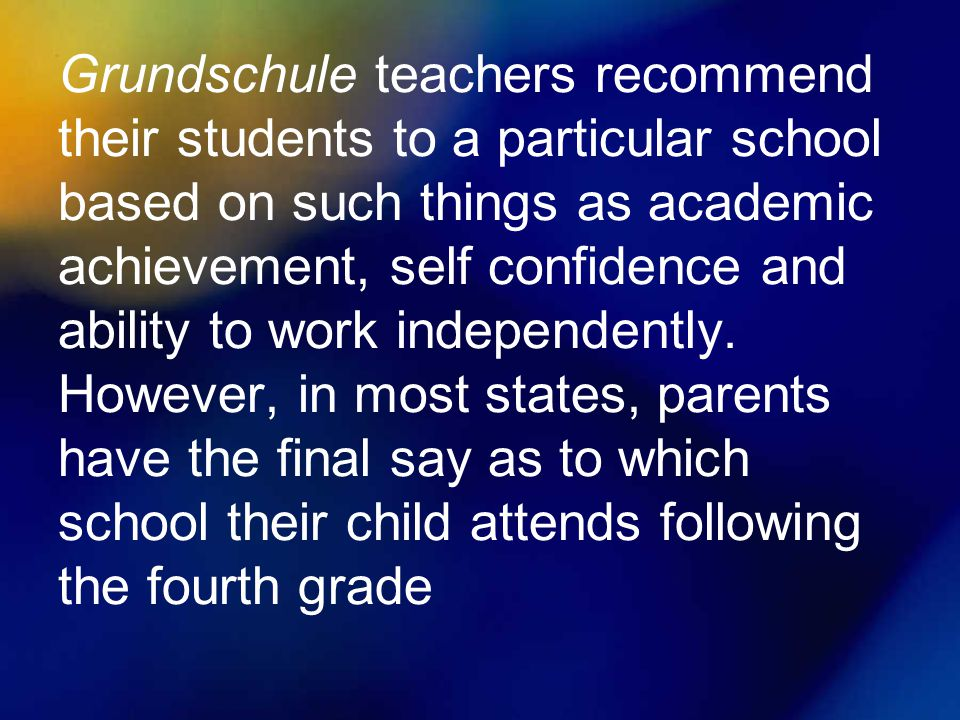Grundschule teachers recommend their students to a particular school based on such things as academic achievement, self confidence and ability to work independently.