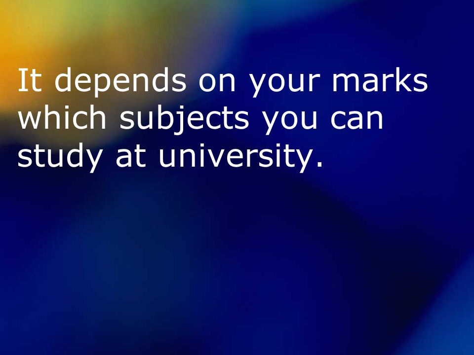 It depends on your marks which subjects you can study at university.