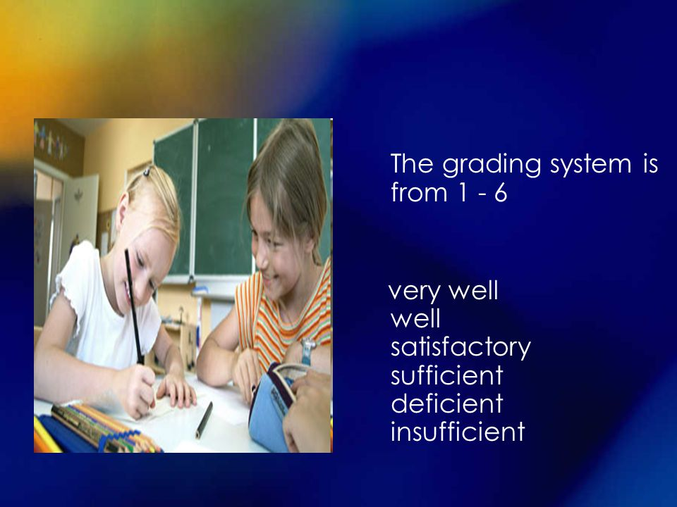 The grading system is from 1 - 6 very well well satisfactory sufficient deficient insufficient