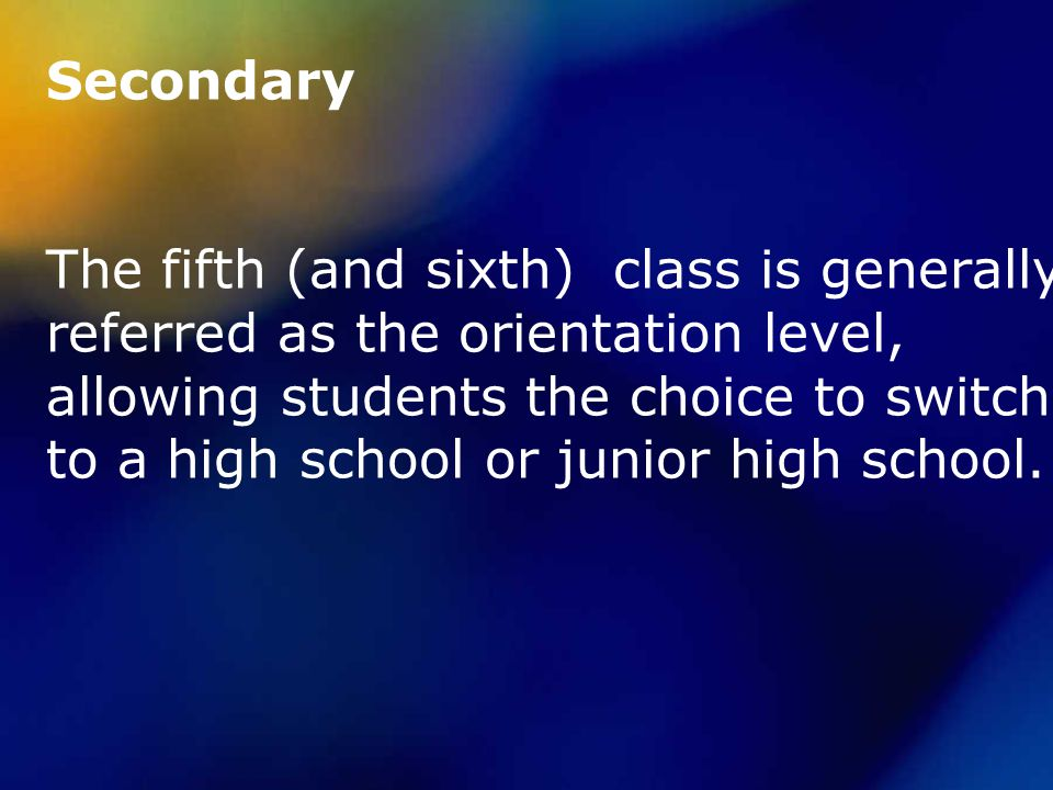 Secondary The fifth (and sixth) class is generally referred as the orientation level, allowing students the choice to switch to a high school or junior high school.