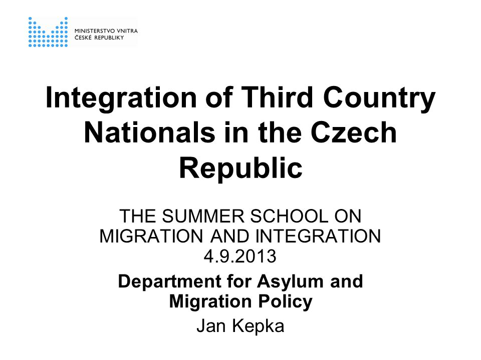 Integration of Third Country Nationals in the Czech Republic THE SUMMER SCHOOL ON MIGRATION AND INTEGRATION 4.9.2013 Department for Asylum and Migration Policy Jan Kepka