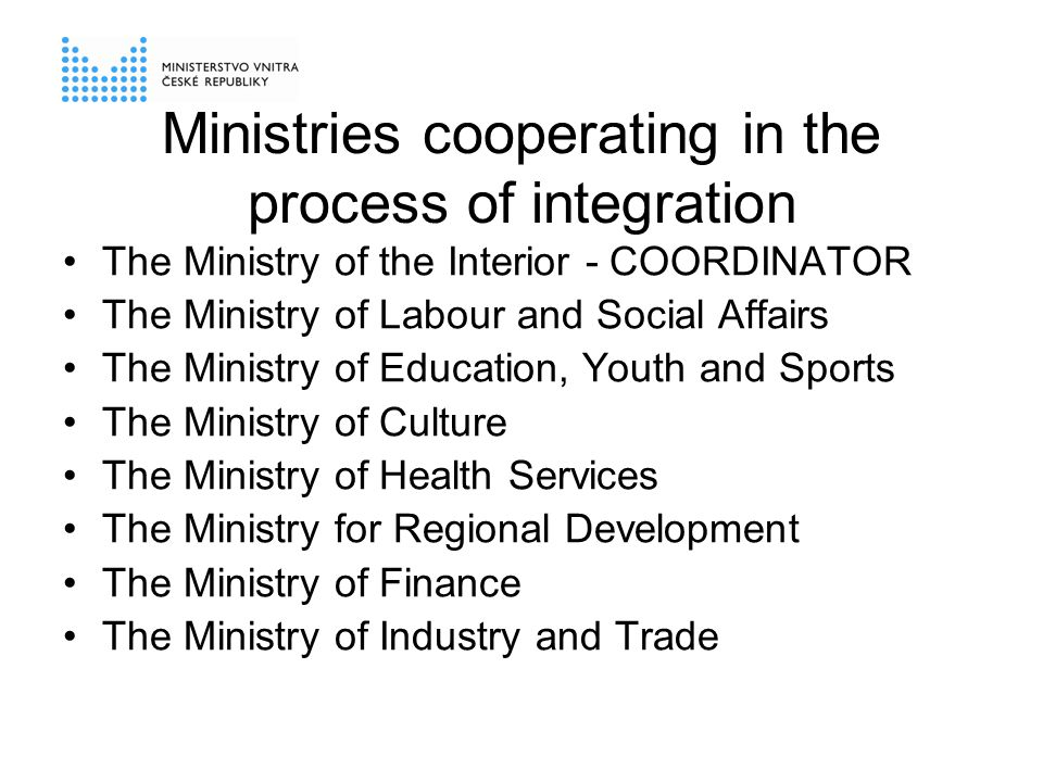 Ministries cooperating in the process of integration The Ministry of the Interior - COORDINATOR The Ministry of Labour and Social Affairs The Ministry of Education, Youth and Sports The Ministry of Culture The Ministry of Health Services The Ministry for Regional Development The Ministry of Finance The Ministry of Industry and Trade