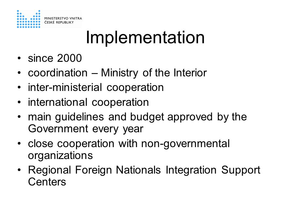 Implementation since 2000 coordination – Ministry of the Interior inter-ministerial cooperation international cooperation main guidelines and budget approved by the Government every year close cooperation with non-governmental organizations Regional Foreign Nationals Integration Support Centers