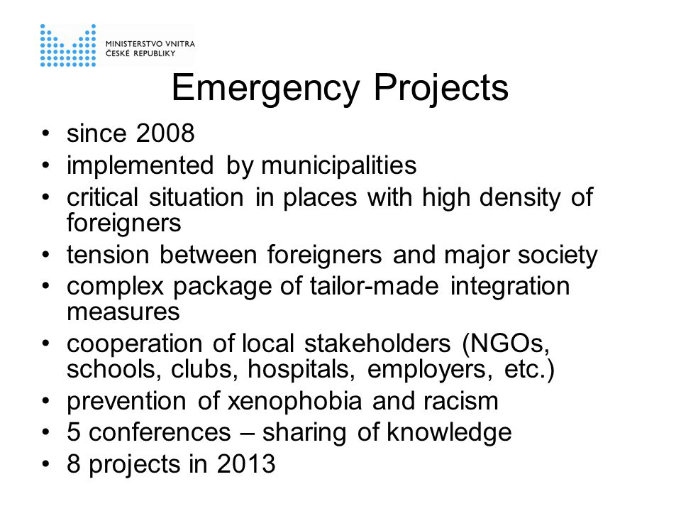 Emergency Projects since 2008 implemented by municipalities critical situation in places with high density of foreigners tension between foreigners and major society complex package of tailor-made integration measures cooperation of local stakeholders (NGOs, schools, clubs, hospitals, employers, etc.) prevention of xenophobia and racism 5 conferences – sharing of knowledge 8 projects in 2013