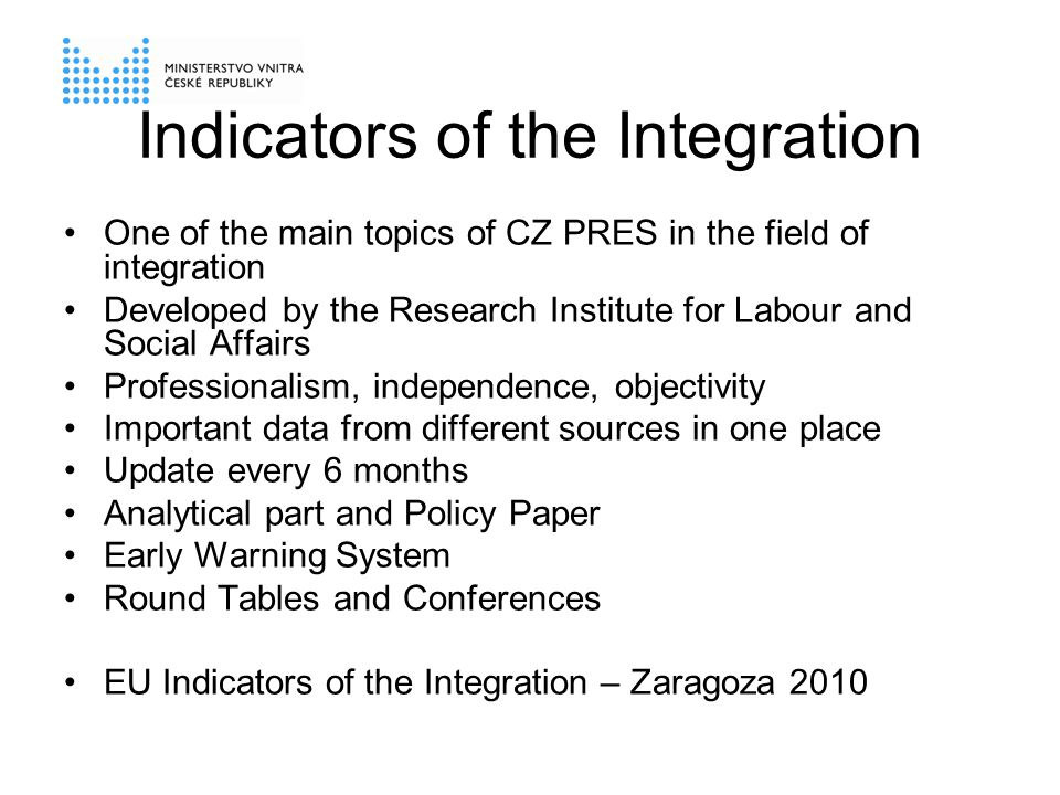 Indicators of the Integration One of the main topics of CZ PRES in the field of integration Developed by the Research Institute for Labour and Social Affairs Professionalism, independence, objectivity Important data from different sources in one place Update every 6 months Analytical part and Policy Paper Early Warning System Round Tables and Conferences EU Indicators of the Integration – Zaragoza 2010
