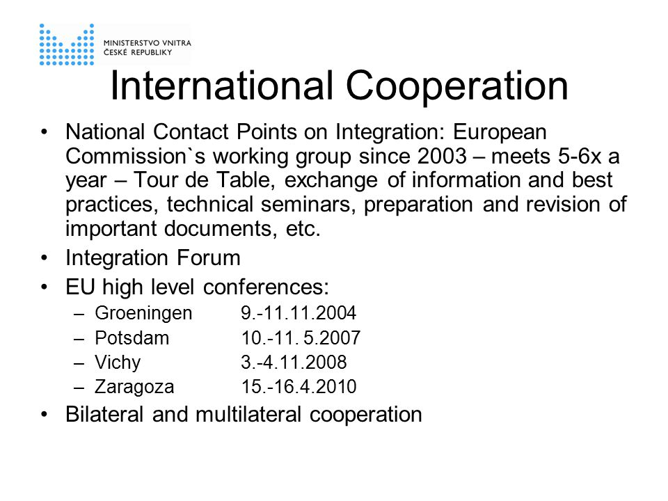 International Cooperation National Contact Points on Integration: European Commission`s working group since 2003 – meets 5-6x a year – Tour de Table, exchange of information and best practices, technical seminars, preparation and revision of important documents, etc.