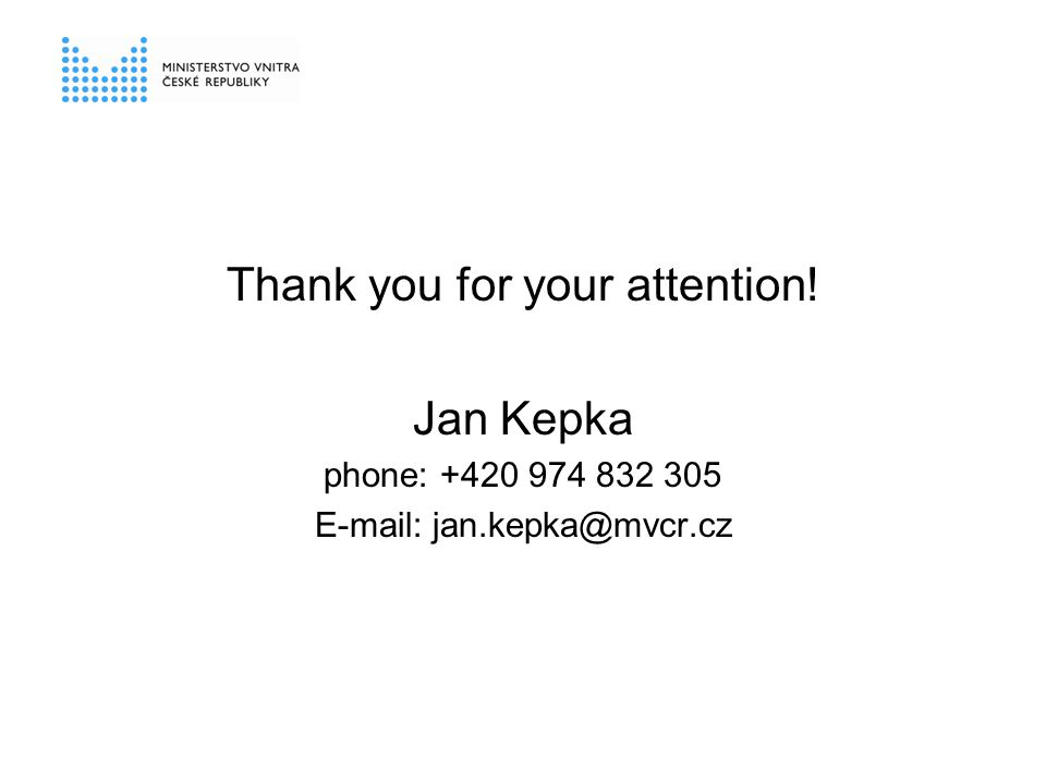 Thank you for your attention! Jan Kepka phone: +420 974 832 305 E-mail: jan.kepka@mvcr.cz