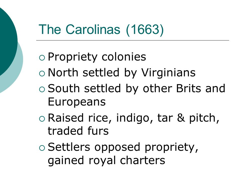 The Carolinas (1663)  Propriety colonies  North settled by Virginians  South settled by other Brits and Europeans  Raised rice, indigo, tar & pitch, traded furs  Settlers opposed propriety, gained royal charters