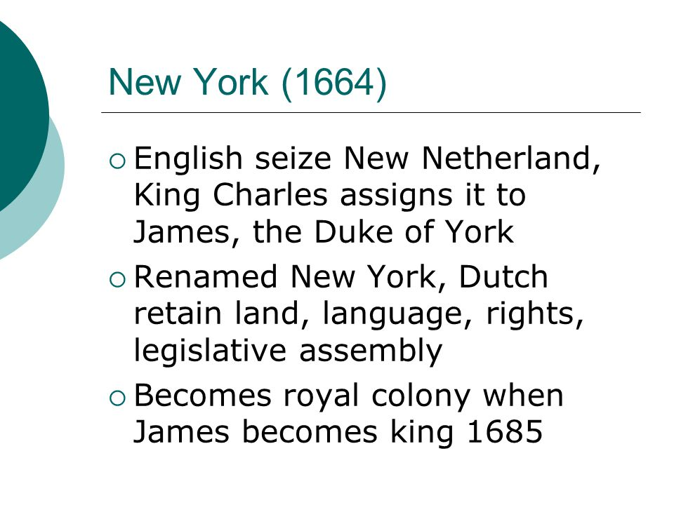 New York (1664)  English seize New Netherland, King Charles assigns it to James, the Duke of York  Renamed New York, Dutch retain land, language, rights, legislative assembly  Becomes royal colony when James becomes king 1685