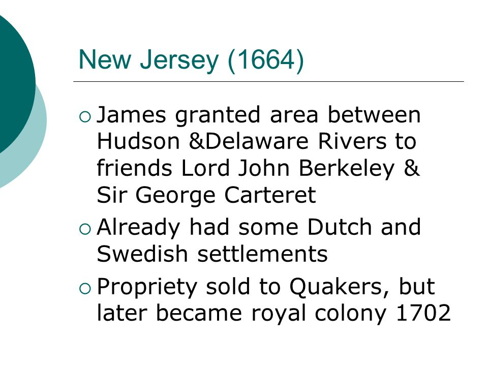 New Jersey (1664)  James granted area between Hudson &Delaware Rivers to friends Lord John Berkeley & Sir George Carteret  Already had some Dutch and Swedish settlements  Propriety sold to Quakers, but later became royal colony 1702